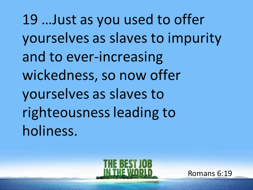 19 …Just as you used to offer yourselves as slaves to impurity and to ever-increasing wickedness, so now offer yourselves as slaves to righteousness l
