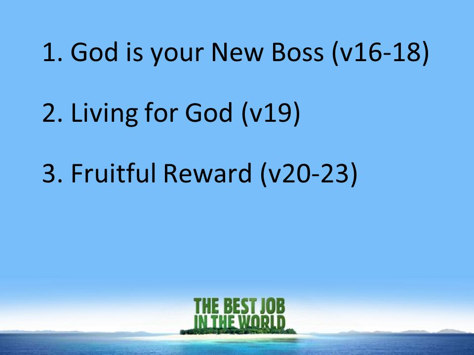 1. God is your New Boss (v16-18) 2. Living for God (v19) 3. Fruitful Reward (v20-23)