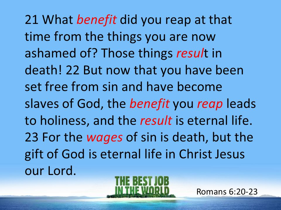 21 What benefit did you reap at that time from the things you are now ashamed of? Those things result in death! 22 But now that you have been set free
