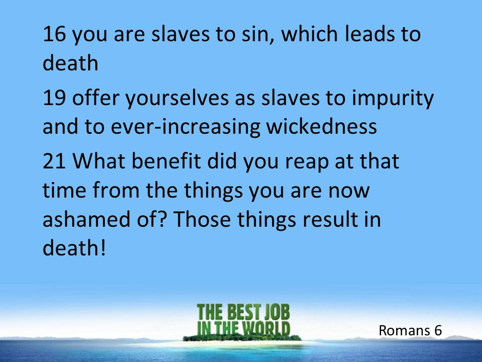 16 you are slaves to sin, which leads to death 19 offer yourselves as slaves to impurity and to ever-increasing wickedness 21 What benefit did you rea