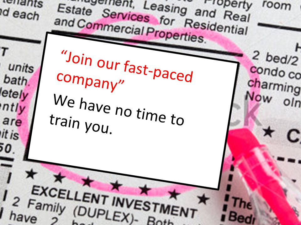 """Join our fast-paced company"" We have no time to train you."