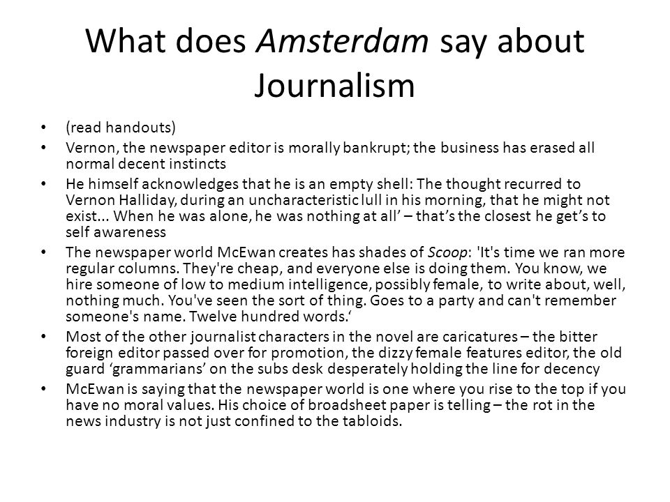 What does Amsterdam say about Journalism (read handouts) Vernon, the newspaper editor is morally bankrupt; the business has erased all normal decent instincts He himself acknowledges that he is an empty shell: The thought recurred to Vernon Halliday, during an uncharacteristic lull in his morning, that he might not exist...
