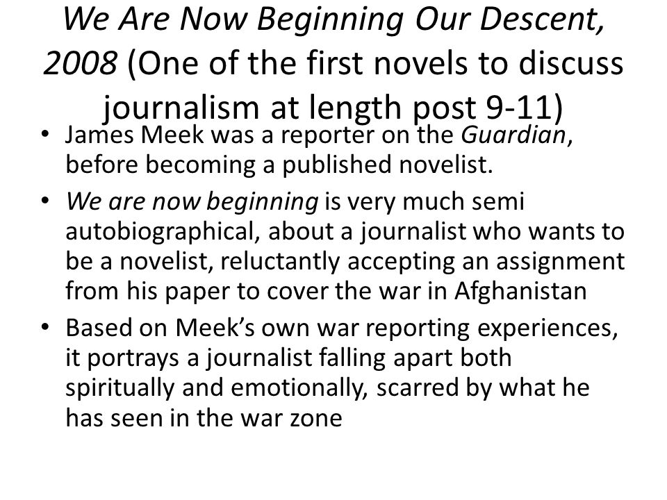 We Are Now Beginning Our Descent, 2008 (One of the first novels to discuss journalism at length post 9-11) James Meek was a reporter on the Guardian, before becoming a published novelist.