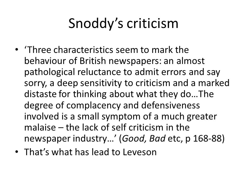 Snoddy's criticism 'Three characteristics seem to mark the behaviour of British newspapers: an almost pathological reluctance to admit errors and say sorry, a deep sensitivity to criticism and a marked distaste for thinking about what they do…The degree of complacency and defensiveness involved is a small symptom of a much greater malaise – the lack of self criticism in the newspaper industry…' (Good, Bad etc, p 168-88) That's what has lead to Leveson
