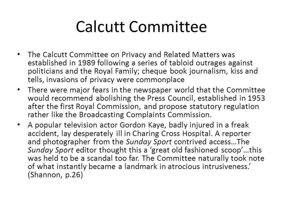 Calcutt Committee The Calcutt Committee on Privacy and Related Matters was established in 1989 following a series of tabloid outrages against politicians and the Royal Family; cheque book journalism, kiss and tells, invasions of privacy were commonplace There were major fears in the newspaper world that the Committee would recommend abolishing the Press Council, established in 1953 after the first Royal Commission, and propose statutory regulation rather like the Broadcasting Complaints Commission.