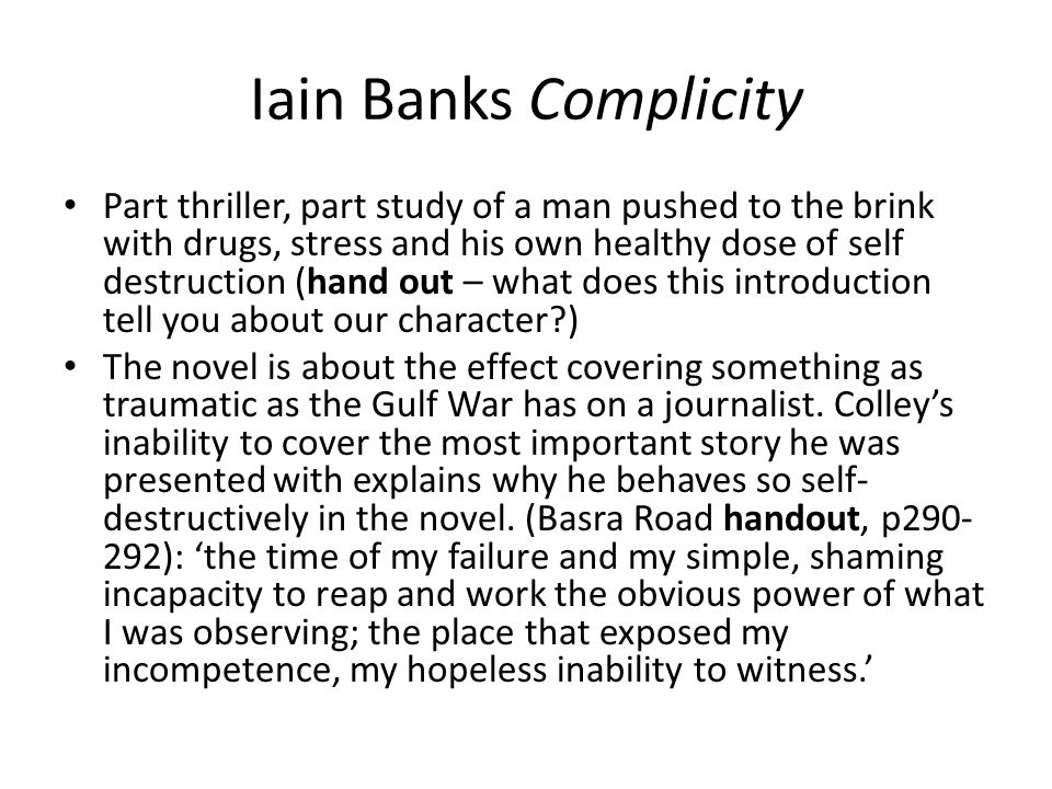 Iain Banks Complicity Part thriller, part study of a man pushed to the brink with drugs, stress and his own healthy dose of self destruction (hand out – what does this introduction tell you about our character ) The novel is about the effect covering something as traumatic as the Gulf War has on a journalist.