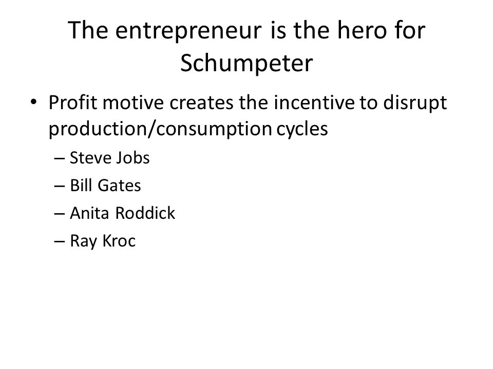 The entrepreneur is the hero for Schumpeter Profit motive creates the incentive to disrupt production/consumption cycles – Steve Jobs – Bill Gates – Anita Roddick – Ray Kroc