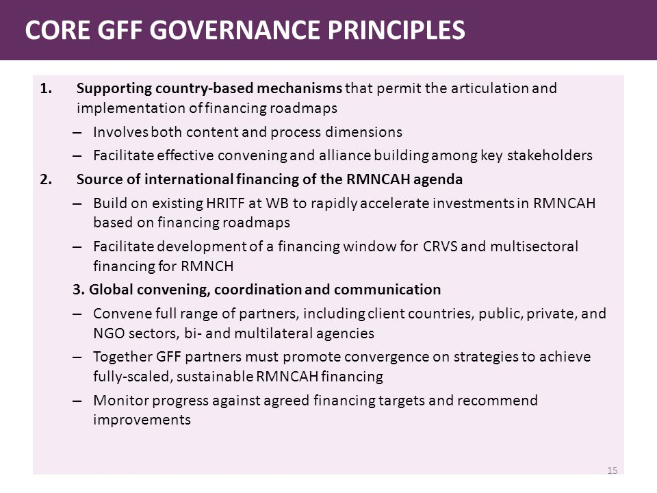 1.Supporting country-based mechanisms that permit the articulation and implementation of financing roadmaps – Involves both content and process dimensions – Facilitate effective convening and alliance building among key stakeholders 2.Source of international financing of the RMNCAH agenda – Build on existing HRITF at WB to rapidly accelerate investments in RMNCAH based on financing roadmaps – Facilitate development of a financing window for CRVS and multisectoral financing for RMNCH 3.