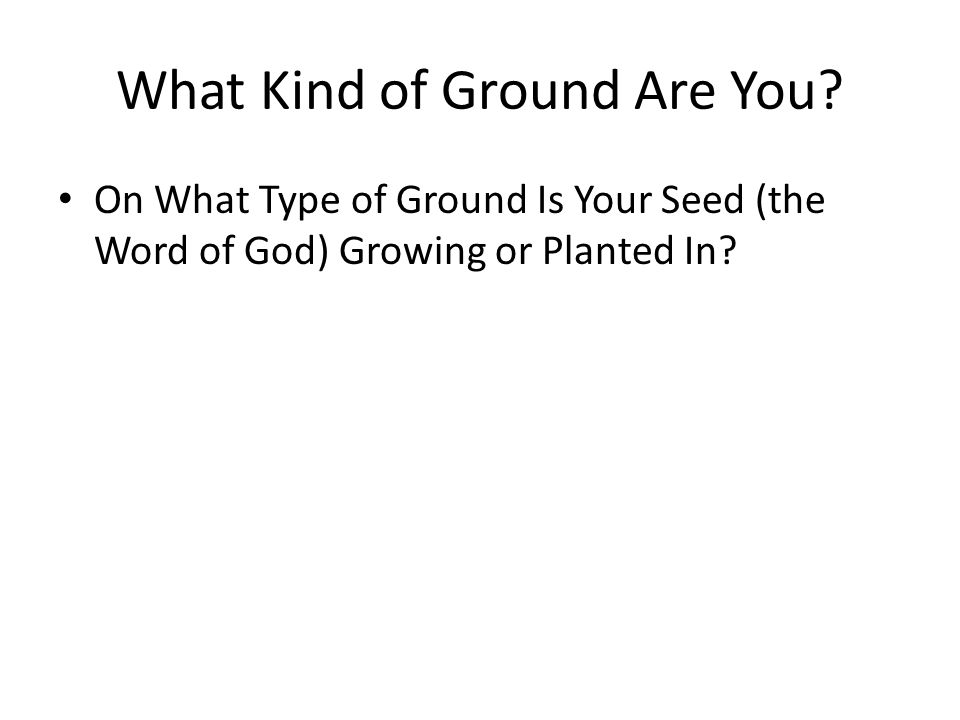 What Kind of Ground Are You.Planting in good ground.