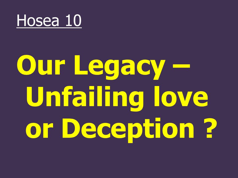 Hosea 10 Our Legacy – Unfailing love or Deception