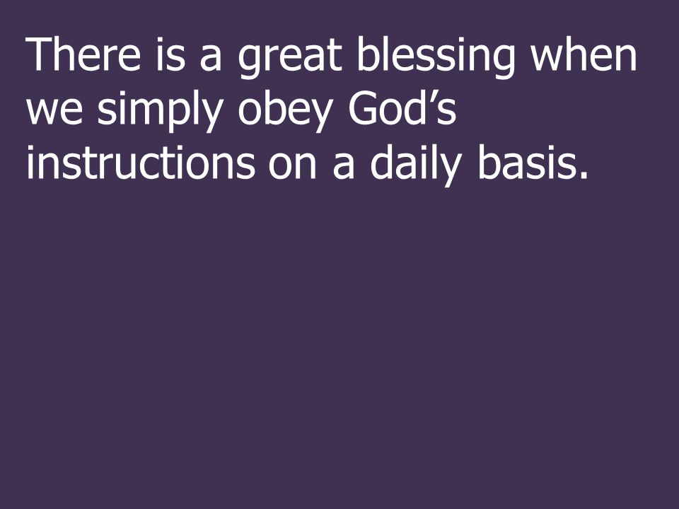 There is a great blessing when we simply obey God's instructions on a daily basis.
