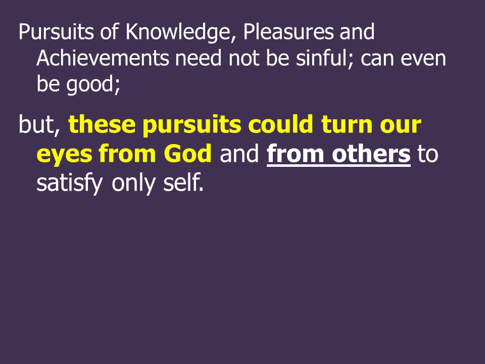 Pursuits of Knowledge, Pleasures and Achievements need not be sinful; can even be good; but, these pursuits could turn our eyes from God and from others to satisfy only self.
