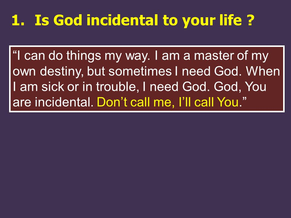 1.Is God incidental to your life . I can do things my way.