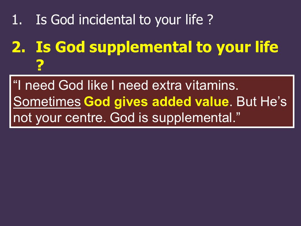 1.Is God incidental to your life . 2.Is God supplemental to your life .