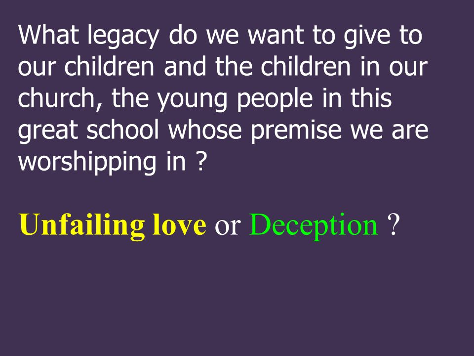 What legacy do we want to give to our children and the children in our church, the young people in this great school whose premise we are worshipping in .