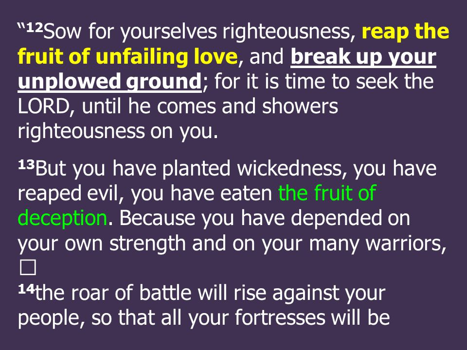 12 Sow for yourselves righteousness, reap the fruit of unfailing love, and break up your unplowed ground; for it is time to seek the LORD, until he comes and showers righteousness on you.