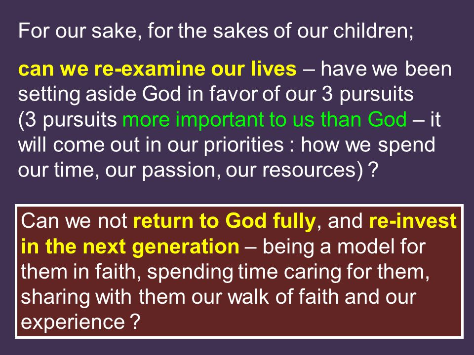 For our sake, for the sakes of our children; can we re-examine our lives – have we been setting aside God in favor of our 3 pursuits (3 pursuits more important to us than God – it will come out in our priorities : how we spend our time, our passion, our resources) .
