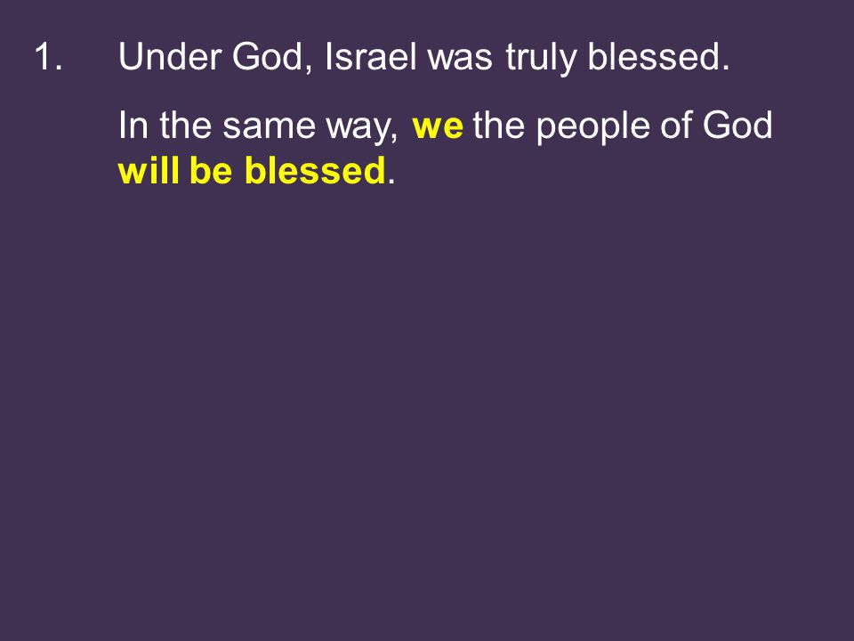 1.Under God, Israel was truly blessed. In the same way, we the people of God will be blessed.