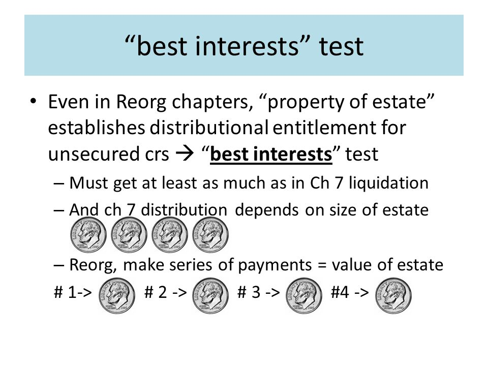best interests test Even in Reorg chapters, property of estate establishes distributional entitlement for unsecured crs  best interests test – Must get at least as much as in Ch 7 liquidation – And ch 7 distribution depends on size of estate – Reorg, make series of payments = value of estate # 1-> # 2 -> # 3 -> #4 ->