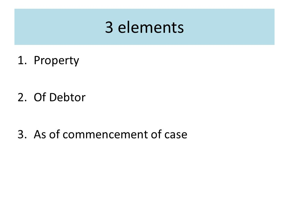 3 elements 1.Property 2.Of Debtor 3.As of commencement of case