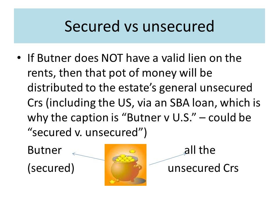 Secured vs unsecured If Butner does NOT have a valid lien on the rents, then that pot of money will be distributed to the estate's general unsecured Crs (including the US, via an SBA loan, which is why the caption is Butner v U.S. – could be secured v.