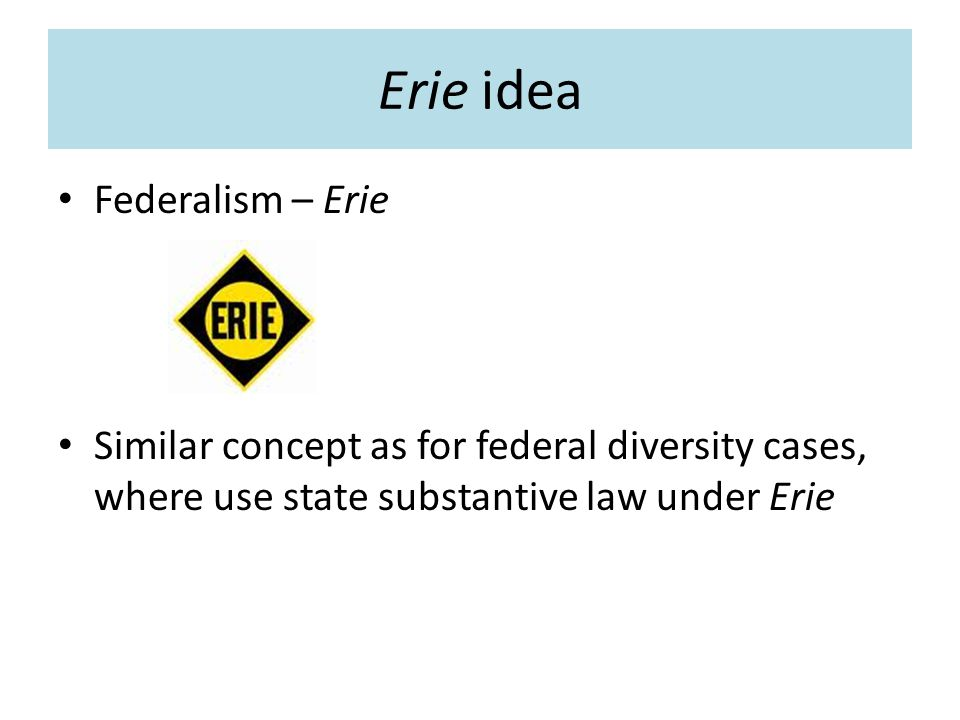 Erie idea Federalism – Erie Similar concept as for federal diversity cases, where use state substantive law under Erie