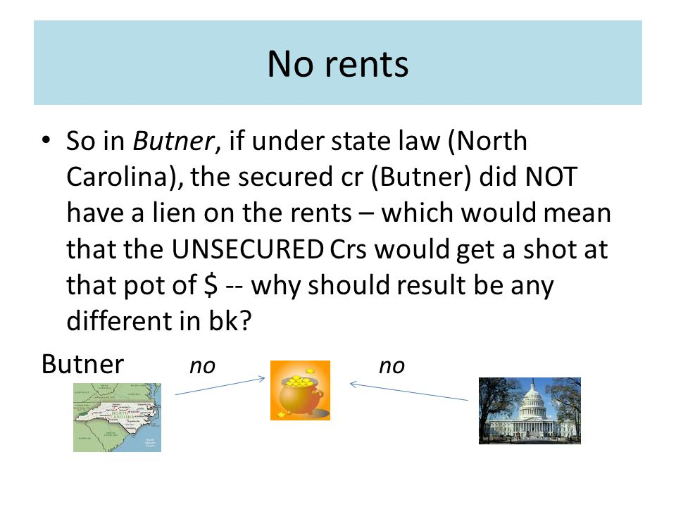 No rents So in Butner, if under state law (North Carolina), the secured cr (Butner) did NOT have a lien on the rents – which would mean that the UNSECURED Crs would get a shot at that pot of $ -- why should result be any different in bk.