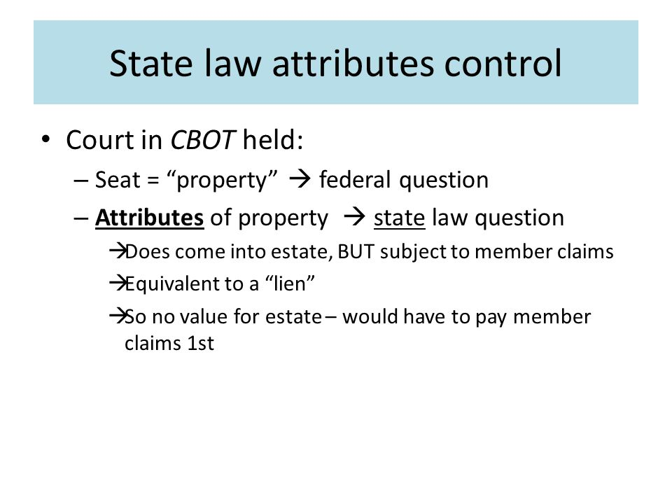 State law attributes control Court in CBOT held: – Seat = property  federal question – Attributes of property  state law question  Does come into estate, BUT subject to member claims  Equivalent to a lien  So no value for estate – would have to pay member claims 1st