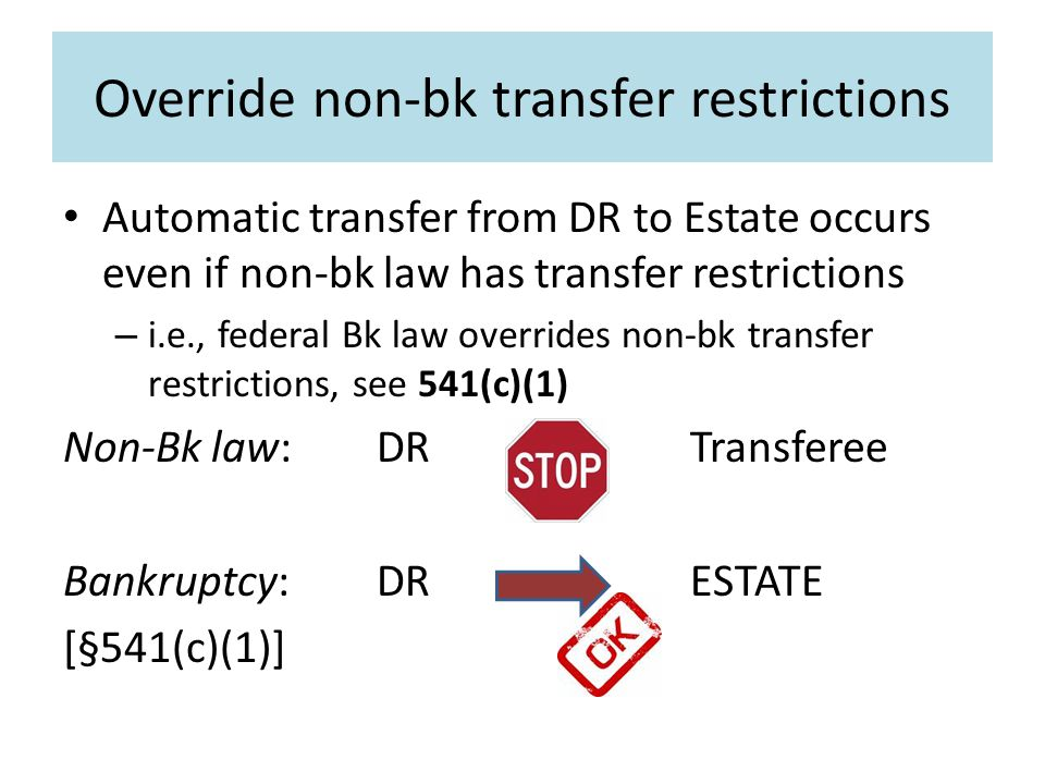 Override non-bk transfer restrictions Automatic transfer from DR to Estate occurs even if non-bk law has transfer restrictions – i.e., federal Bk law overrides non-bk transfer restrictions, see 541(c)(1) Non-Bk law:DR Transferee Bankruptcy:DR ESTATE [§541(c)(1)]