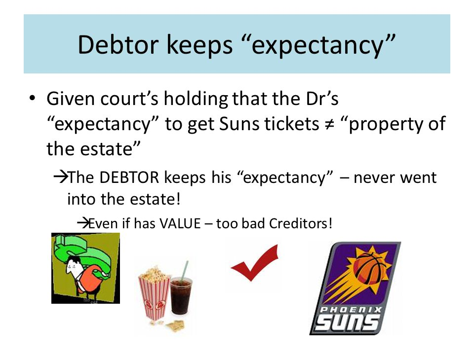 Debtor keeps expectancy Given court's holding that the Dr's expectancy to get Suns tickets ≠ property of the estate  The DEBTOR keeps his expectancy – never went into the estate.