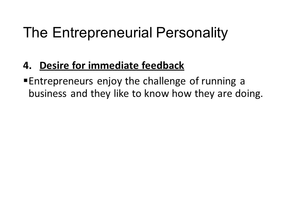 The Entrepreneurial Personality 4.Desire for immediate feedback  Entrepreneurs enjoy the challenge of running a business and they like to know how th