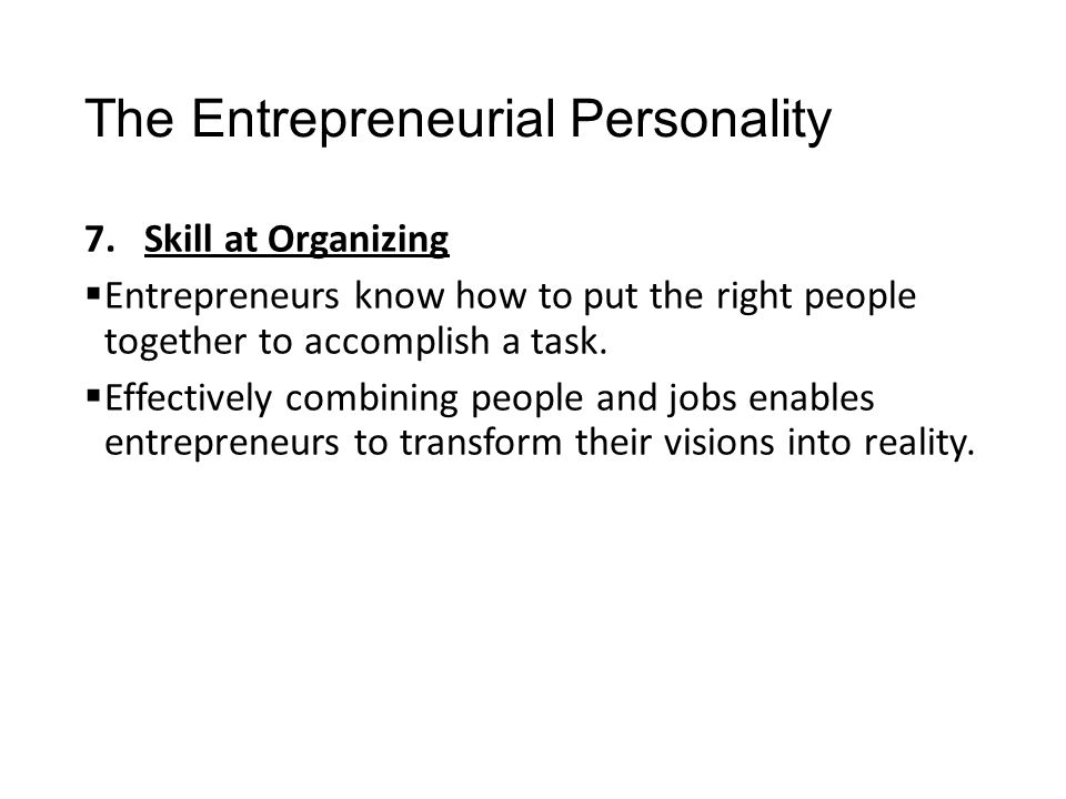 The Entrepreneurial Personality 7.Skill at Organizing  Entrepreneurs know how to put the right people together to accomplish a task.  Effectively co