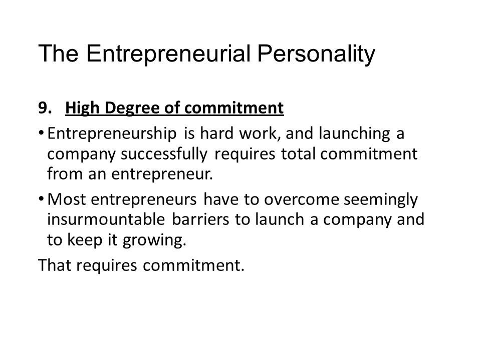 The Entrepreneurial Personality 9.High Degree of commitment Entrepreneurship is hard work, and launching a company successfully requires total commitm
