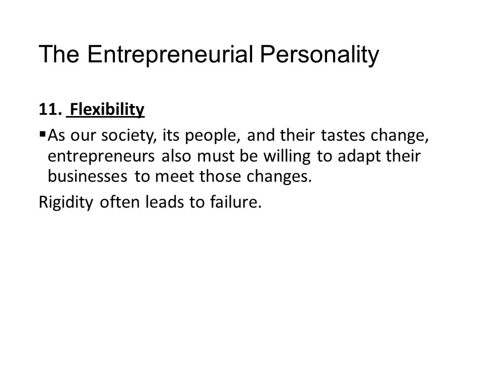 The Entrepreneurial Personality 11. Flexibility  As our society, its people, and their tastes change, entrepreneurs also must be willing to adapt the
