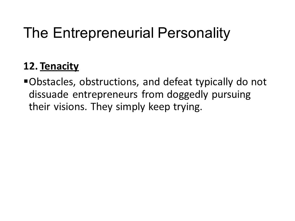 The Entrepreneurial Personality 12.Tenacity  Obstacles, obstructions, and defeat typically do not dissuade entrepreneurs from doggedly pursuing their
