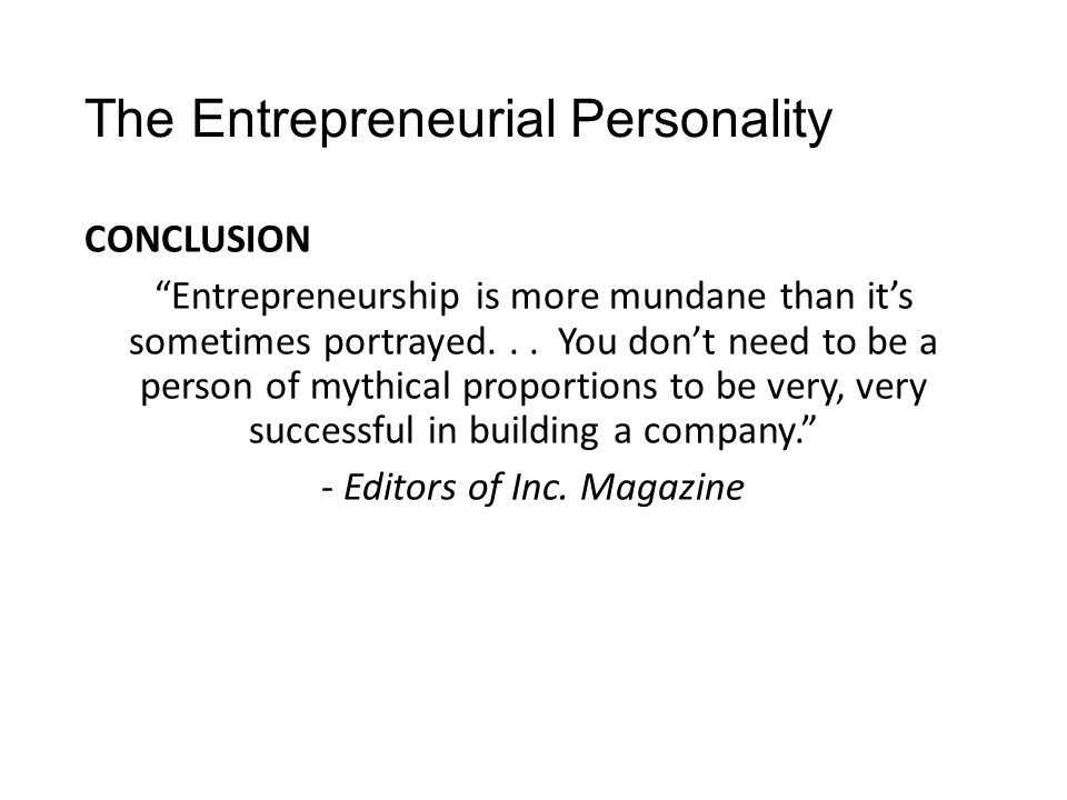 """The Entrepreneurial Personality CONCLUSION """"Entrepreneurship is more mundane than it's sometimes portrayed... You don't need to be a person of mythica"""