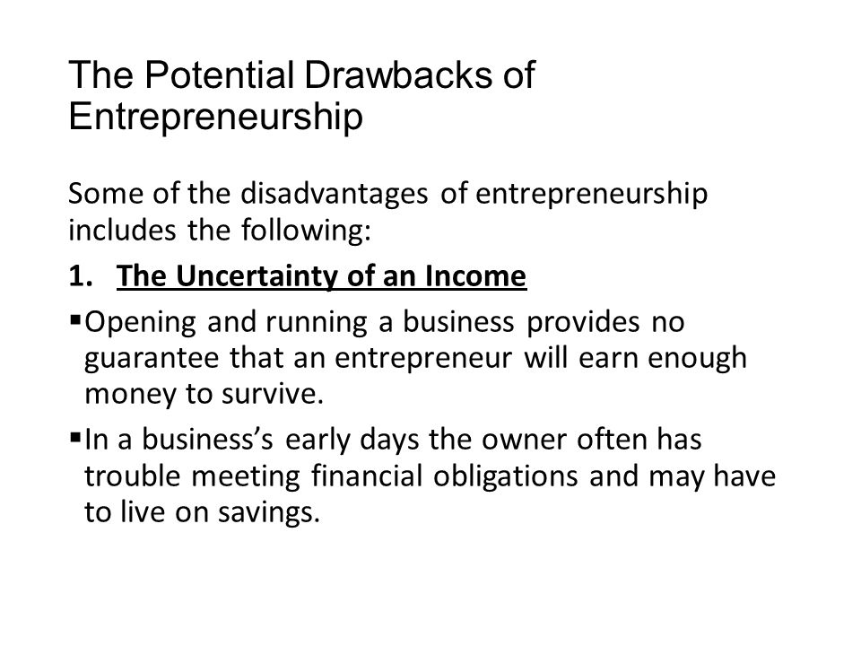 The Potential Drawbacks of Entrepreneurship Some of the disadvantages of entrepreneurship includes the following: 1.The Uncertainty of an Income  Ope