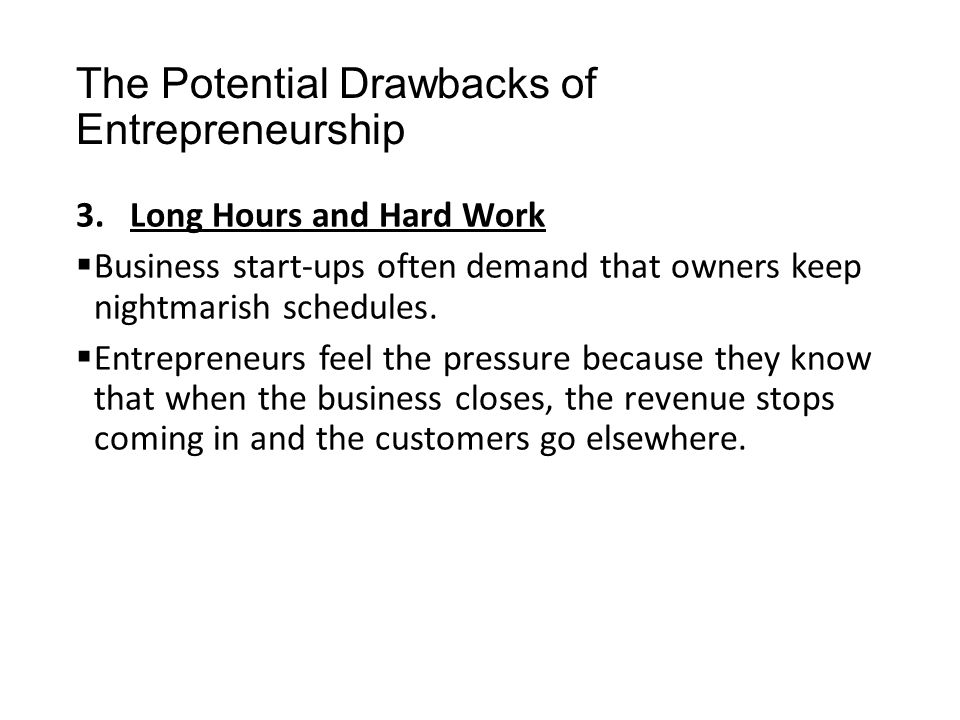 The Potential Drawbacks of Entrepreneurship 3.Long Hours and Hard Work  Business start-ups often demand that owners keep nightmarish schedules.  Ent