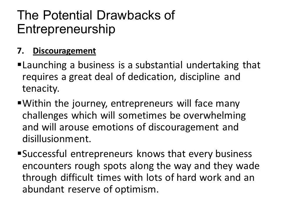 The Potential Drawbacks of Entrepreneurship 7.Discouragement  Launching a business is a substantial undertaking that requires a great deal of dedicat