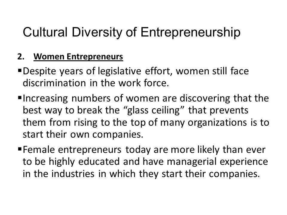 Cultural Diversity of Entrepreneurship 2.Women Entrepreneurs  Despite years of legislative effort, women still face discrimination in the work force.