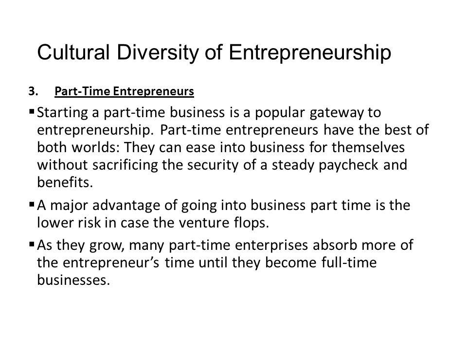 Cultural Diversity of Entrepreneurship 3.Part-Time Entrepreneurs  Starting a part-time business is a popular gateway to entrepreneurship. Part-time e