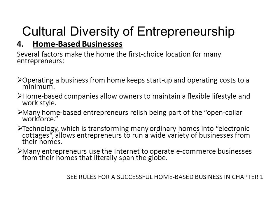Cultural Diversity of Entrepreneurship 4.Home-Based Businesses Several factors make the home the first-choice location for many entrepreneurs:  Opera
