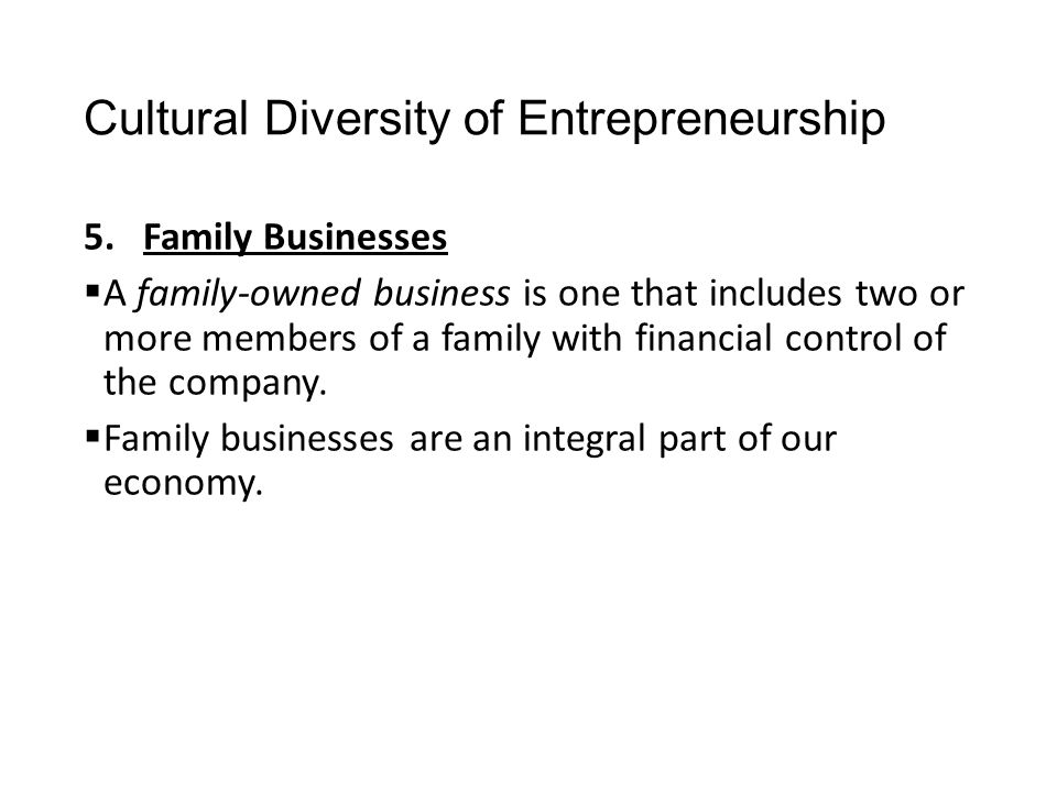 Cultural Diversity of Entrepreneurship 5.Family Businesses  A family-owned business is one that includes two or more members of a family with financi