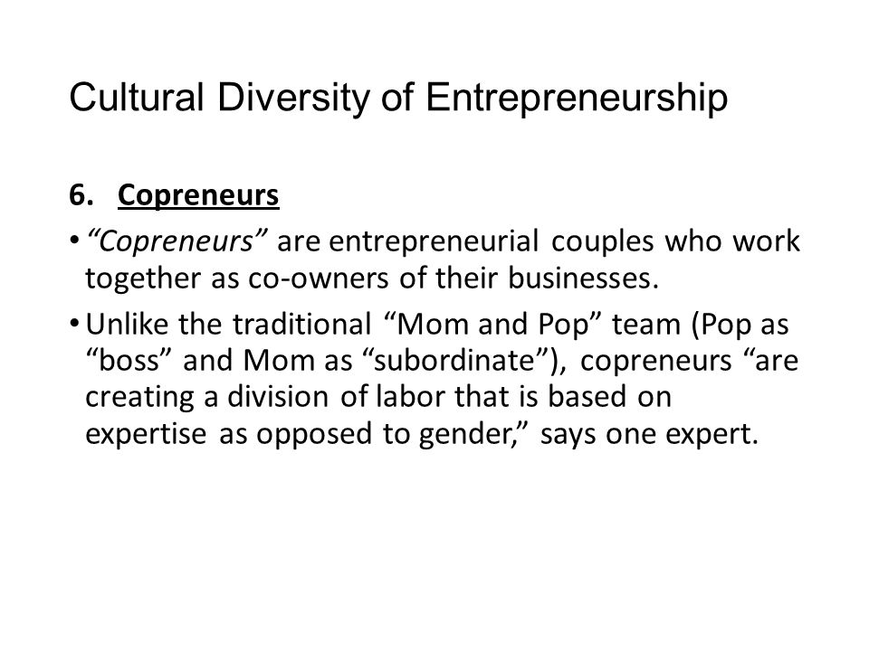 """Cultural Diversity of Entrepreneurship 6.Copreneurs """"Copreneurs"""" are entrepreneurial couples who work together as co-owners of their businesses. Unlik"""