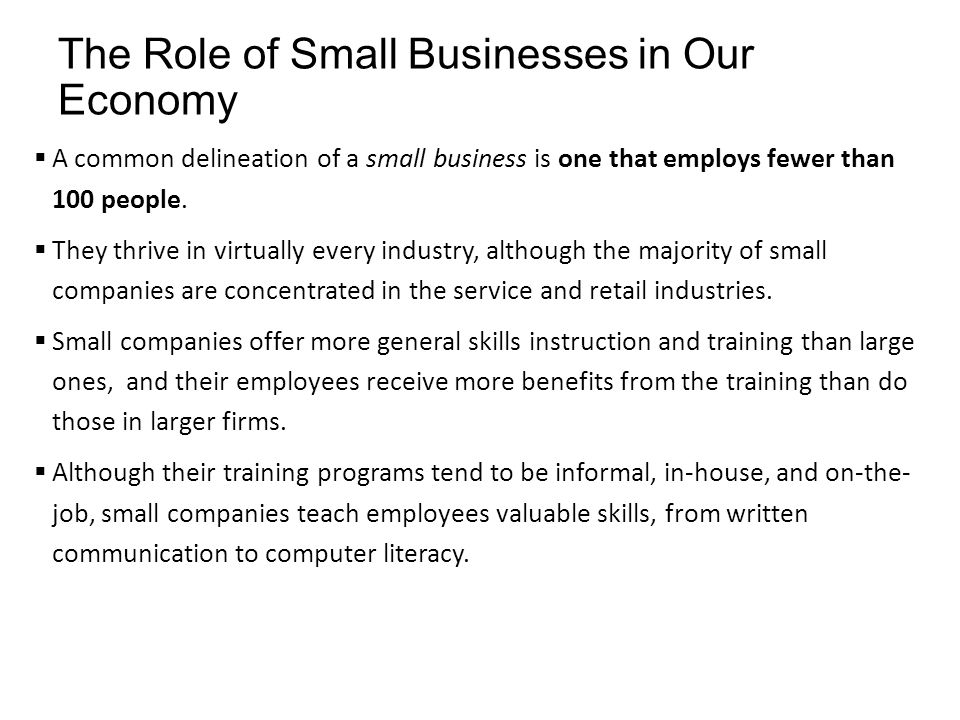 The Role of Small Businesses in Our Economy  A common delineation of a small business is one that employs fewer than 100 people.  They thrive in vir