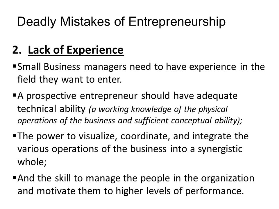 Deadly Mistakes of Entrepreneurship 2.Lack of Experience  Small Business managers need to have experience in the field they want to enter.  A prospe