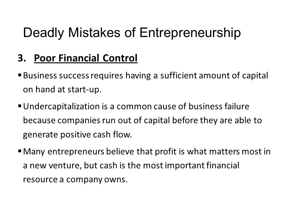 Deadly Mistakes of Entrepreneurship 3.Poor Financial Control  Business success requires having a sufficient amount of capital on hand at start-up. 