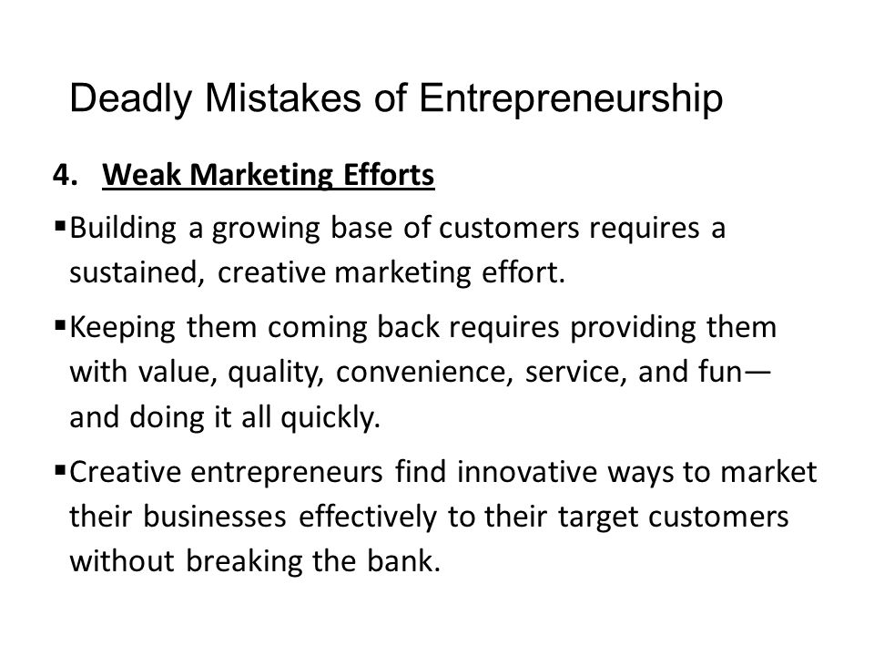 Deadly Mistakes of Entrepreneurship 4.Weak Marketing Efforts  Building a growing base of customers requires a sustained, creative marketing effort. 