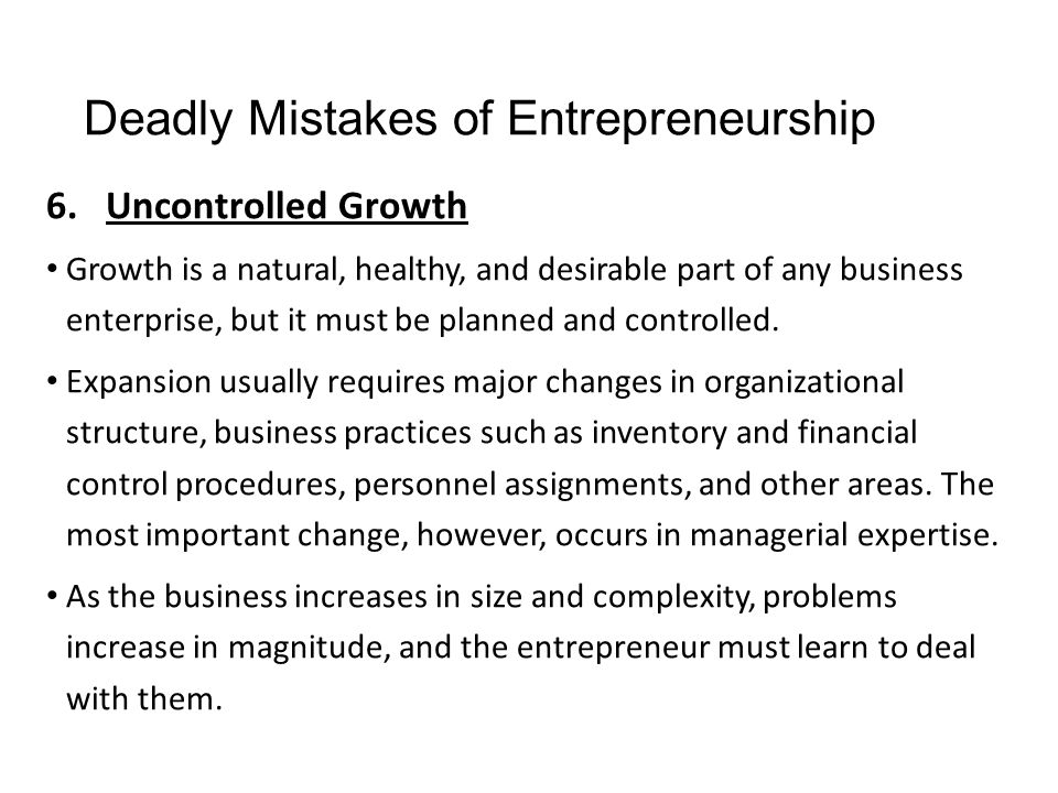 Deadly Mistakes of Entrepreneurship 6.Uncontrolled Growth Growth is a natural, healthy, and desirable part of any business enterprise, but it must be