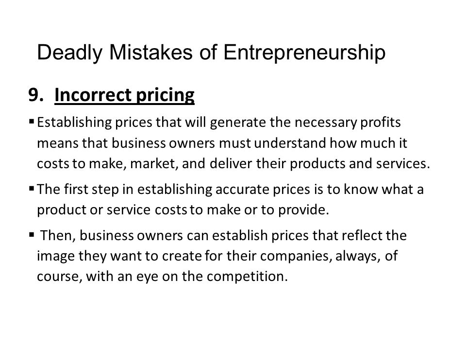 Deadly Mistakes of Entrepreneurship 9.Incorrect pricing  Establishing prices that will generate the necessary profits means that business owners must